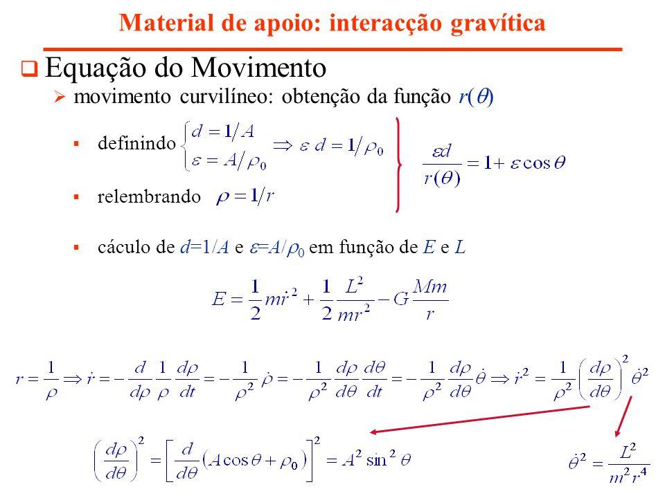 Material de apoio: interacção gravítica Equação do Movimento movimento curvilíneo: obtenção da função r( ) definindo relembrando cáculo de d=1/A e =A/ 0 em função de E e L