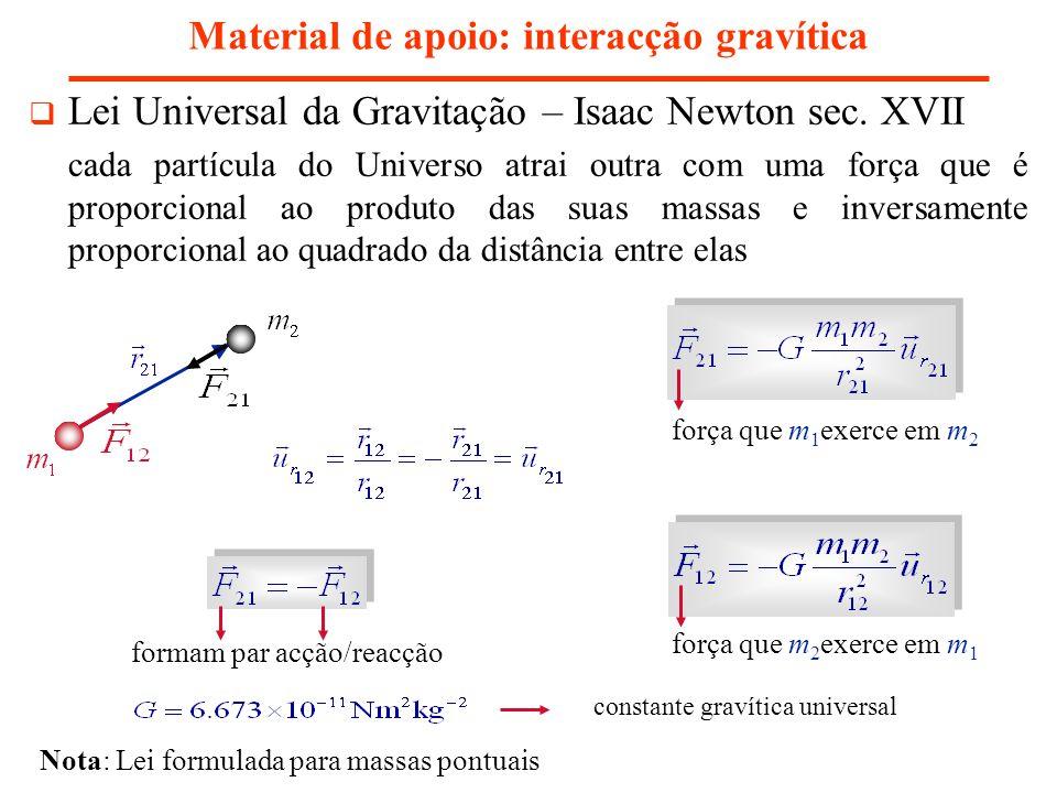 Material de apoio: interacção gravítica Lei Universal da Gravitação – Isaac Newton sec. XVII cada partícula do Universo atrai outra com uma força que