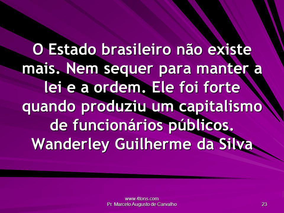 www.4tons.com Pr.Marcelo Augusto de Carvalho 23 O Estado brasileiro não existe mais.