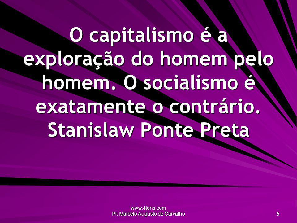 www.4tons.com Pr.Marcelo Augusto de Carvalho 5 O capitalismo é a exploração do homem pelo homem.