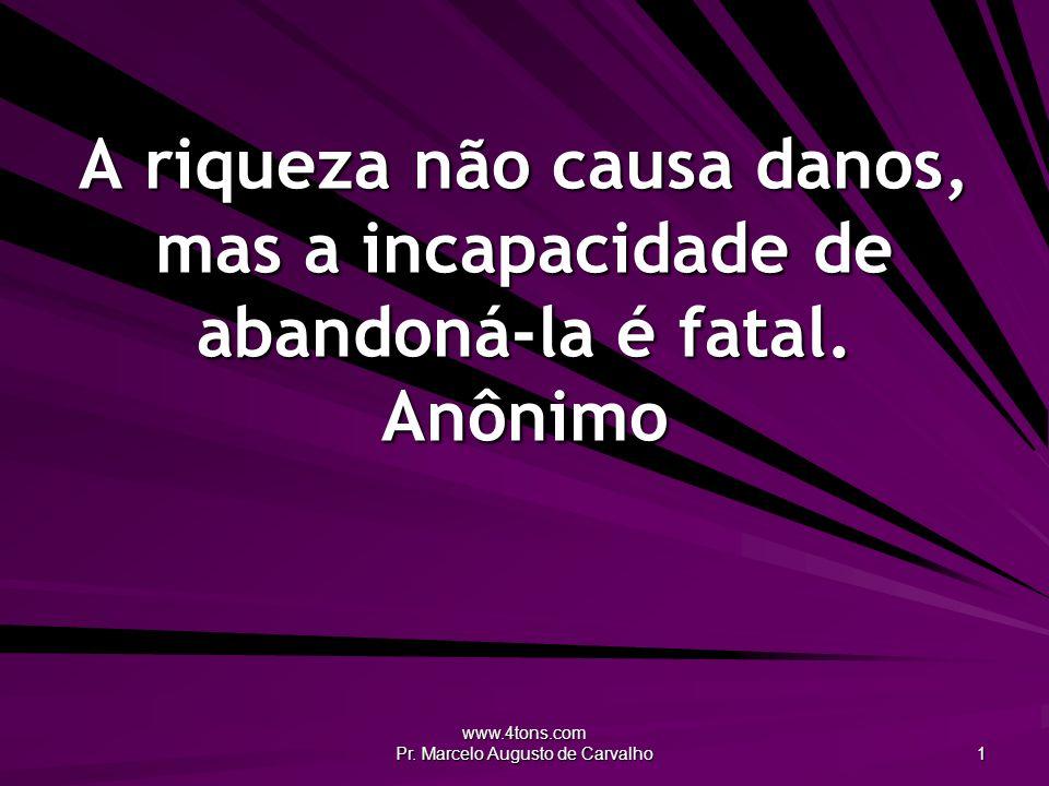 www.4tons.com Pr. Marcelo Augusto de Carvalho 1 A riqueza não causa danos, mas a incapacidade de abandoná-la é fatal. Anônimo