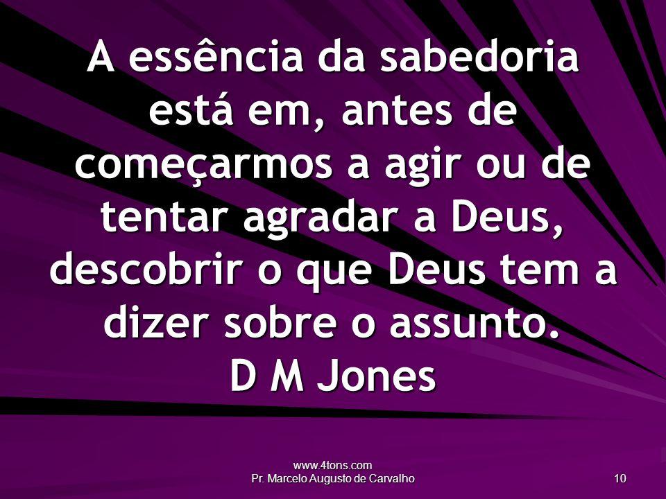 www.4tons.com Pr. Marcelo Augusto de Carvalho 10 A essência da sabedoria está em, antes de começarmos a agir ou de tentar agradar a Deus, descobrir o