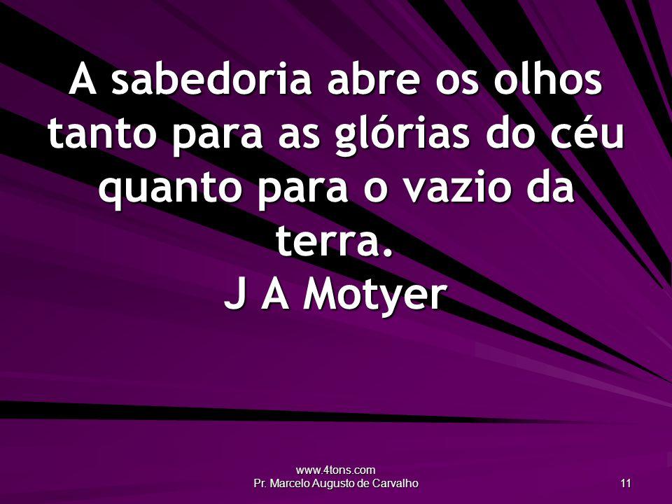 www.4tons.com Pr. Marcelo Augusto de Carvalho 11 A sabedoria abre os olhos tanto para as glórias do céu quanto para o vazio da terra. J A Motyer
