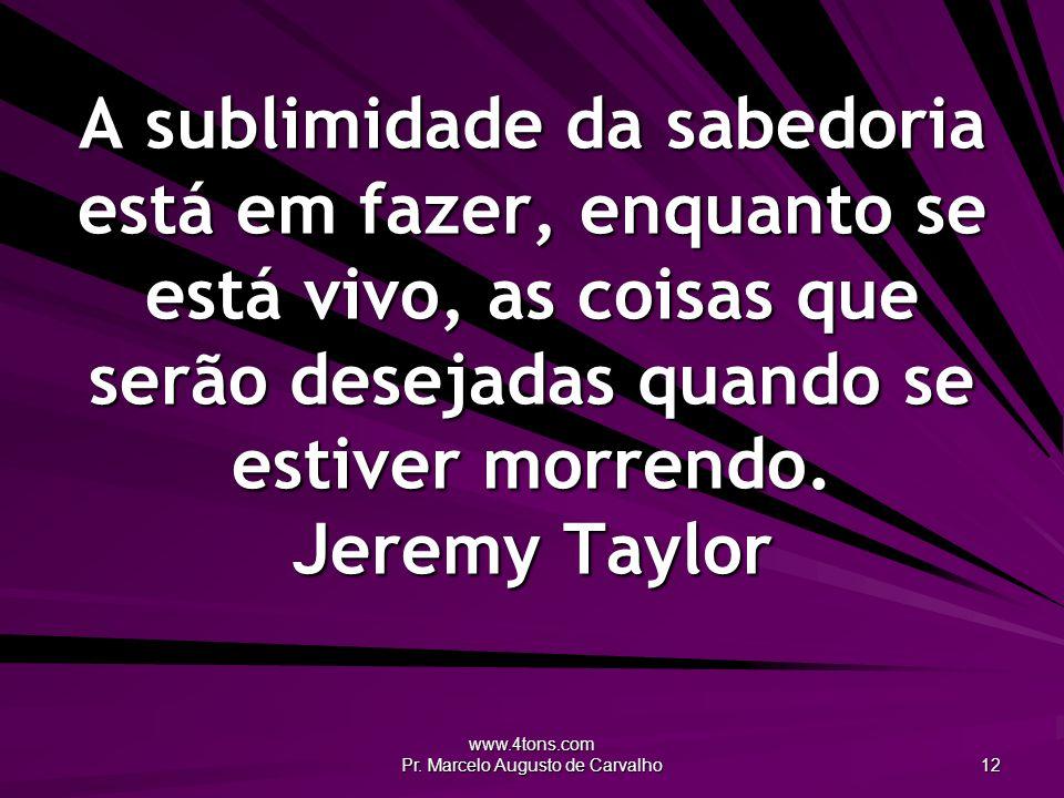 www.4tons.com Pr. Marcelo Augusto de Carvalho 12 A sublimidade da sabedoria está em fazer, enquanto se está vivo, as coisas que serão desejadas quando