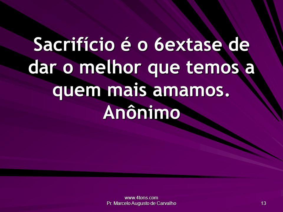 www.4tons.com Pr. Marcelo Augusto de Carvalho 13 Sacrifício é o 6extase de dar o melhor que temos a quem mais amamos. Anônimo