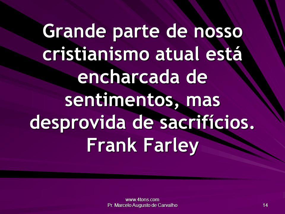 www.4tons.com Pr. Marcelo Augusto de Carvalho 14 Grande parte de nosso cristianismo atual está encharcada de sentimentos, mas desprovida de sacrifício