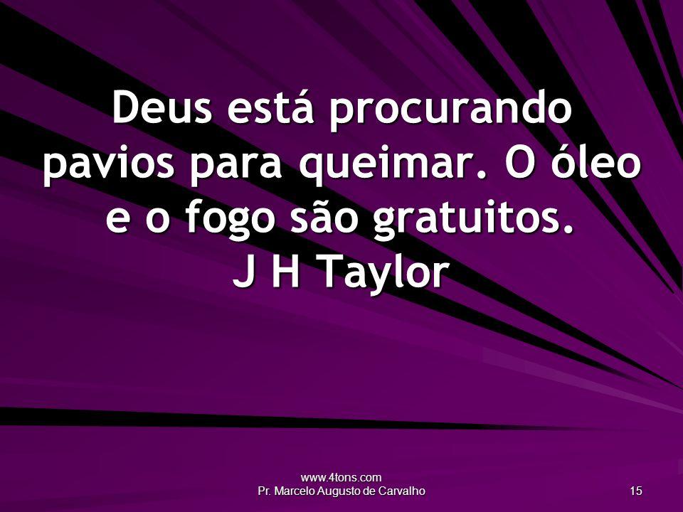 www.4tons.com Pr. Marcelo Augusto de Carvalho 15 Deus está procurando pavios para queimar. O óleo e o fogo são gratuitos. J H Taylor