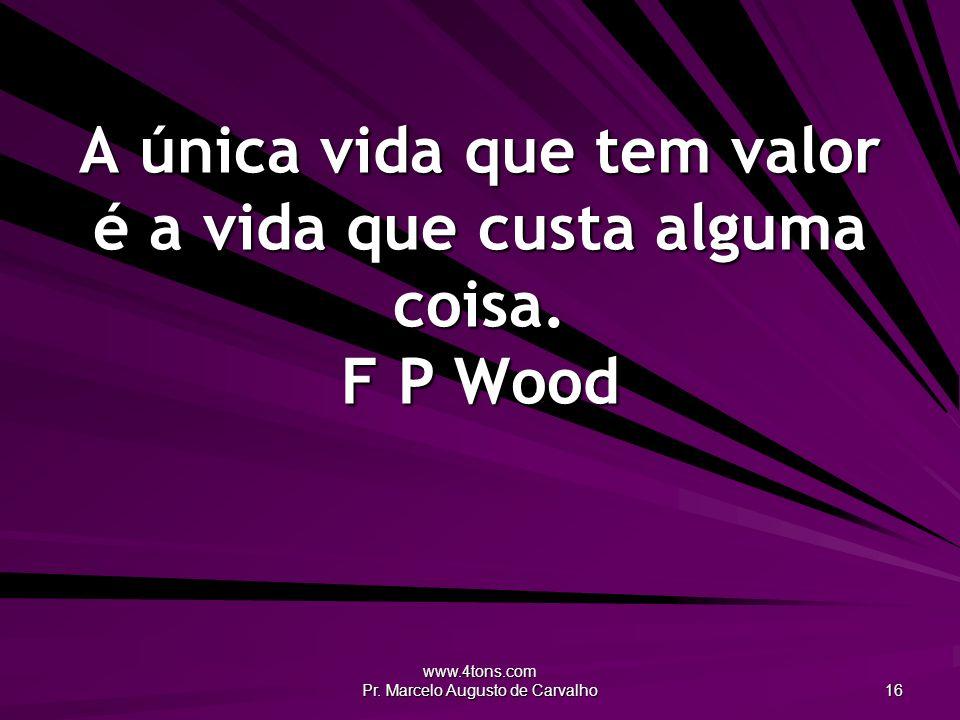 www.4tons.com Pr. Marcelo Augusto de Carvalho 16 A única vida que tem valor é a vida que custa alguma coisa. F P Wood