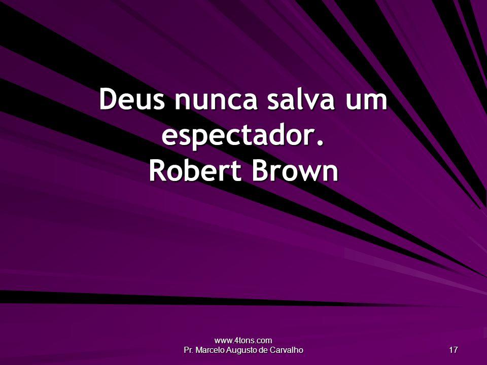 www.4tons.com Pr. Marcelo Augusto de Carvalho 17 Deus nunca salva um espectador. Robert Brown