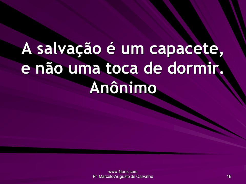 www.4tons.com Pr. Marcelo Augusto de Carvalho 18 A salvação é um capacete, e não uma toca de dormir. Anônimo