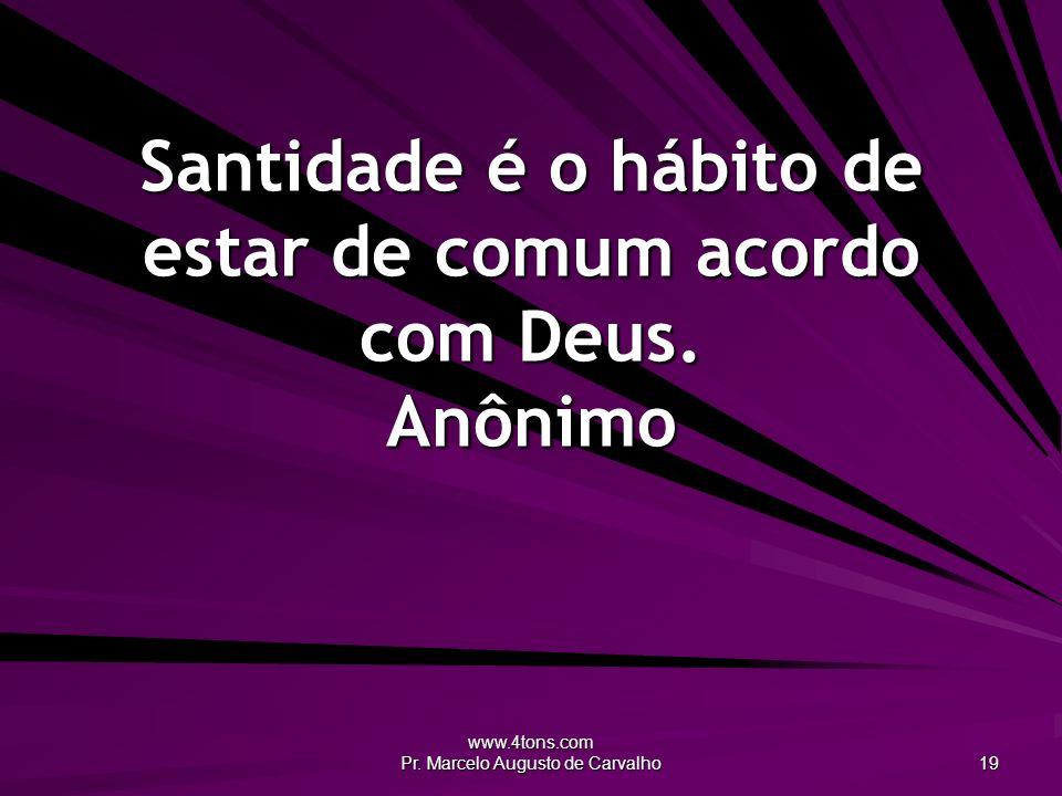 www.4tons.com Pr. Marcelo Augusto de Carvalho 19 Santidade é o hábito de estar de comum acordo com Deus. Anônimo