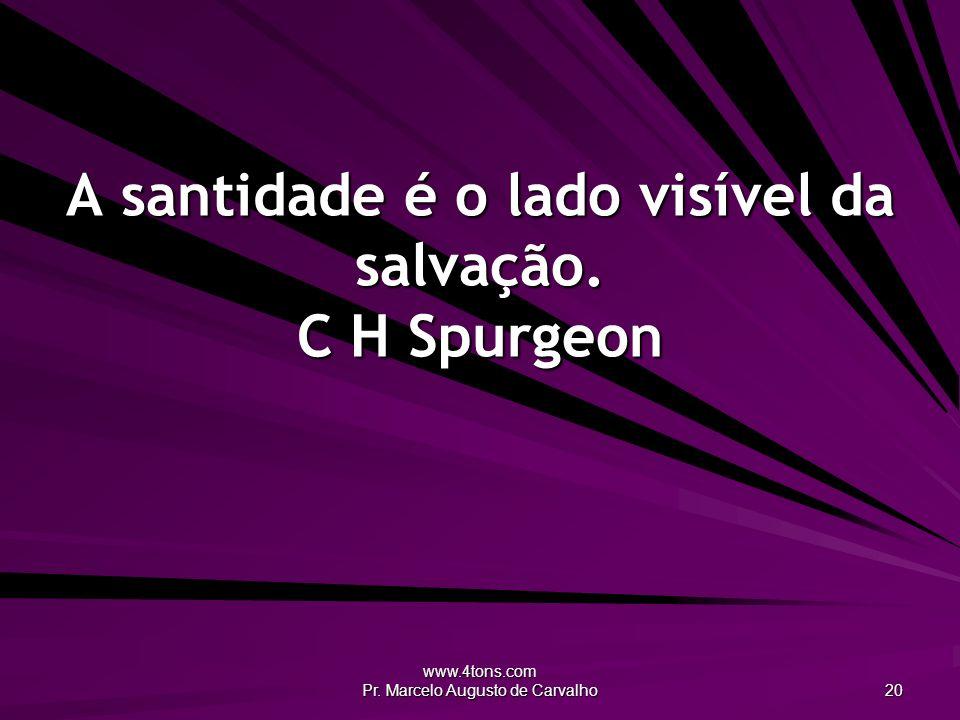 www.4tons.com Pr. Marcelo Augusto de Carvalho 20 A santidade é o lado visível da salvação. C H Spurgeon