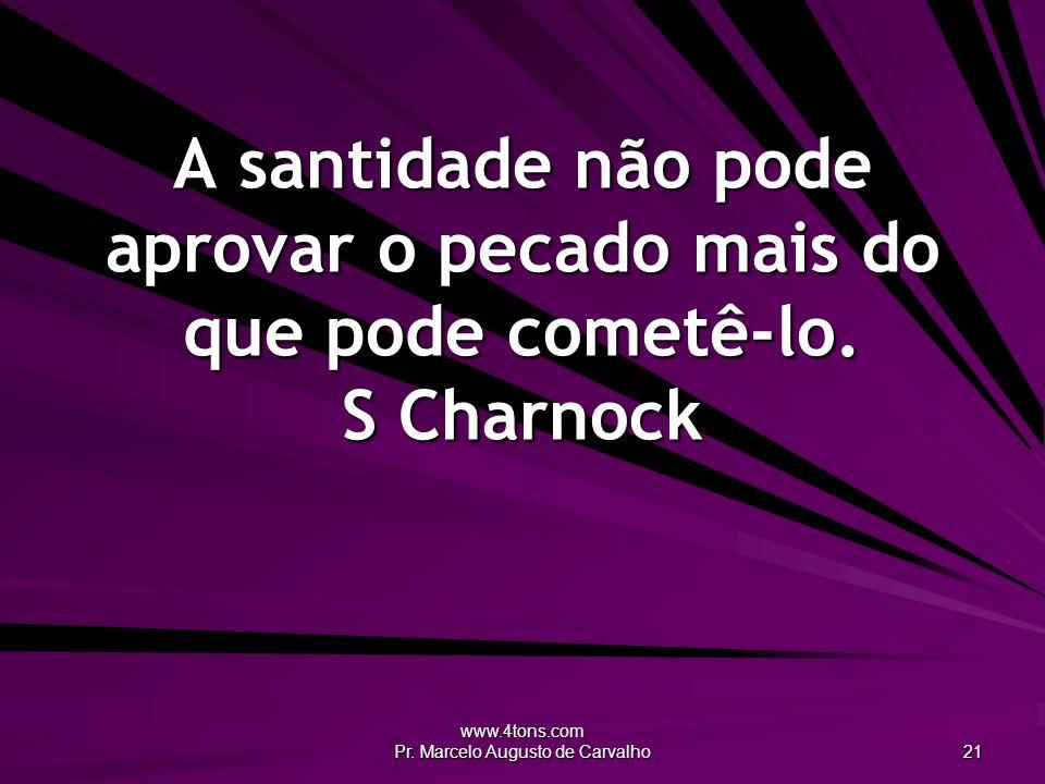 www.4tons.com Pr. Marcelo Augusto de Carvalho 21 A santidade não pode aprovar o pecado mais do que pode cometê-lo. S Charnock