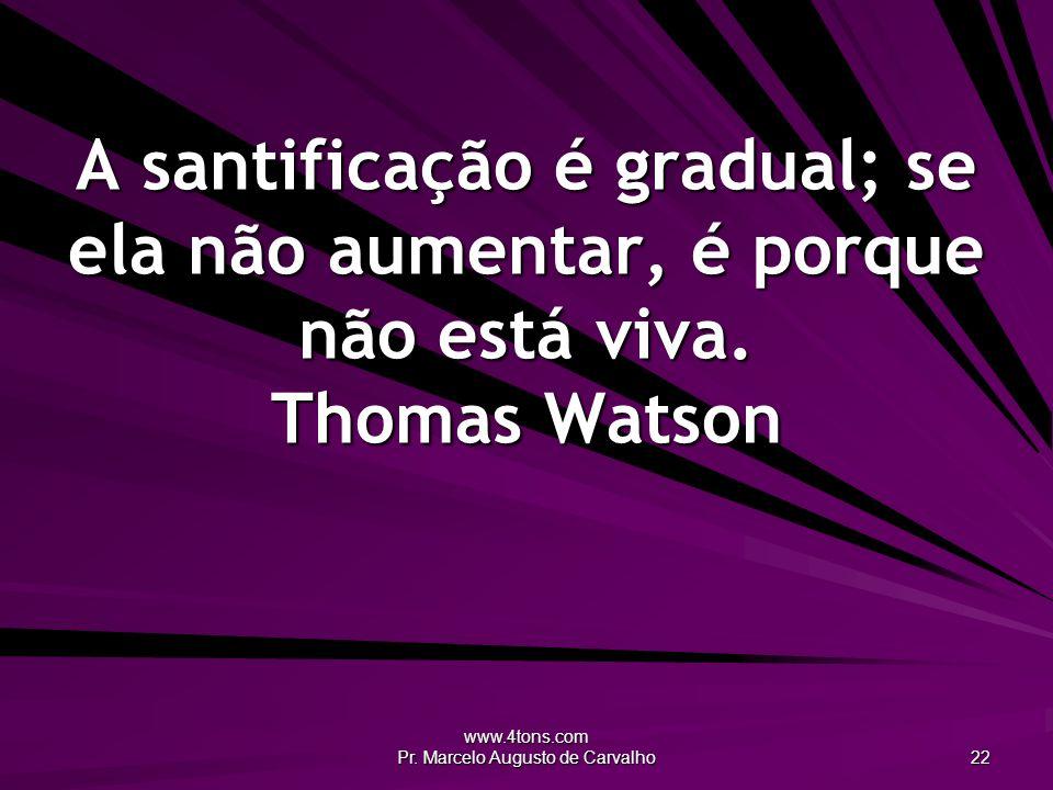 www.4tons.com Pr. Marcelo Augusto de Carvalho 22 A santificação é gradual; se ela não aumentar, é porque não está viva. Thomas Watson
