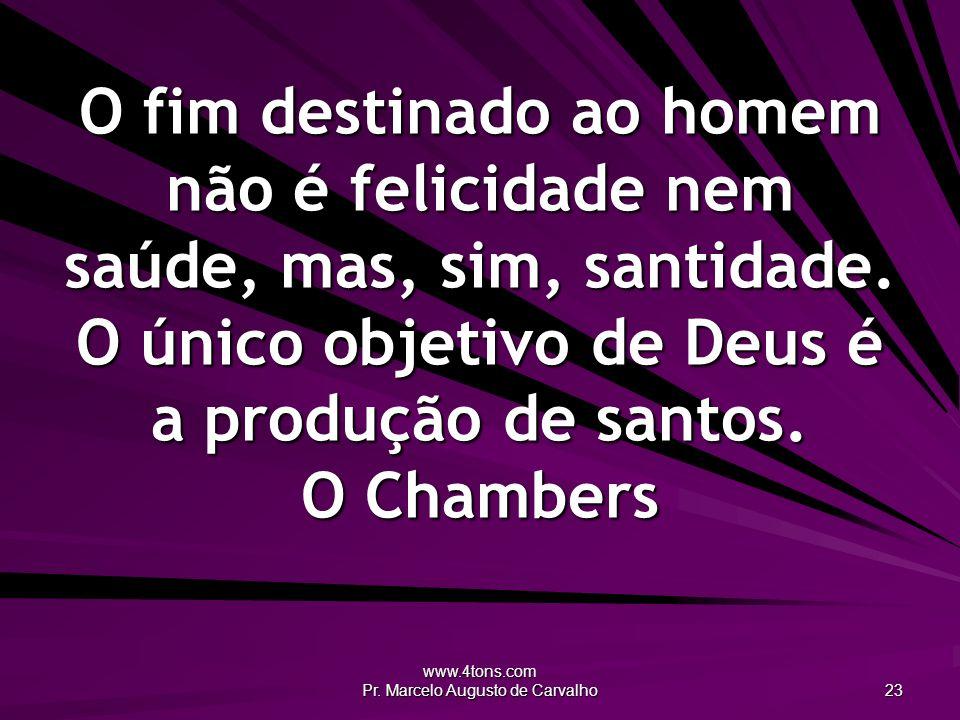 www.4tons.com Pr. Marcelo Augusto de Carvalho 23 O fim destinado ao homem não é felicidade nem saúde, mas, sim, santidade. O único objetivo de Deus é