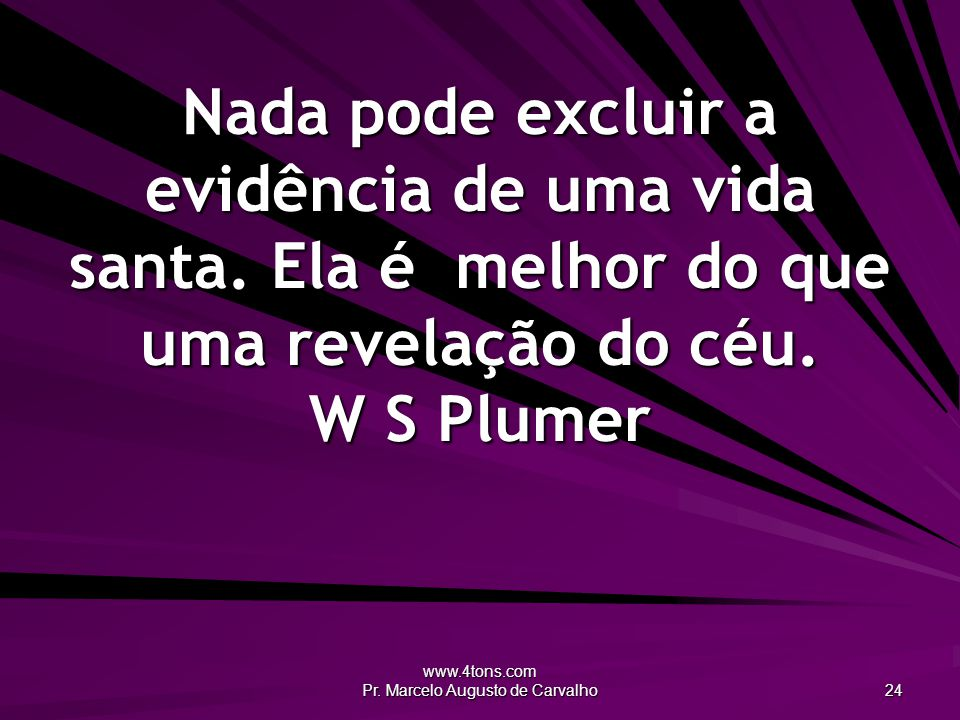 www.4tons.com Pr. Marcelo Augusto de Carvalho 24 Nada pode excluir a evidência de uma vida santa. Ela é melhor do que uma revelação do céu. W S Plumer