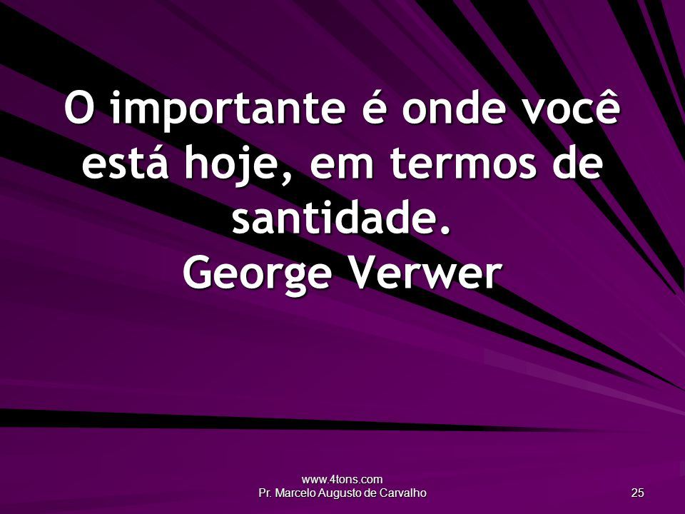 www.4tons.com Pr. Marcelo Augusto de Carvalho 25 O importante é onde você está hoje, em termos de santidade. George Verwer