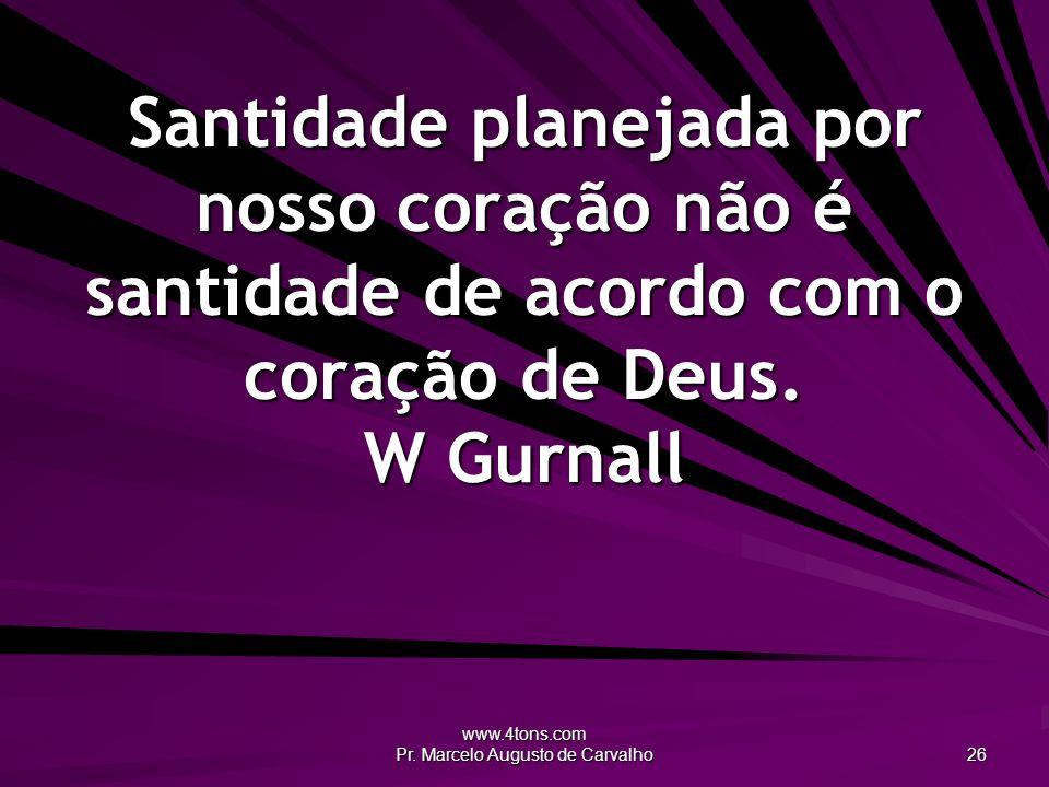 www.4tons.com Pr. Marcelo Augusto de Carvalho 26 Santidade planejada por nosso coração não é santidade de acordo com o coração de Deus. W Gurnall
