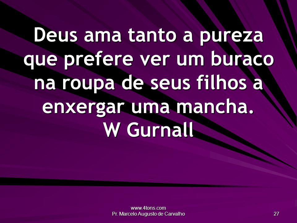 www.4tons.com Pr. Marcelo Augusto de Carvalho 27 Deus ama tanto a pureza que prefere ver um buraco na roupa de seus filhos a enxergar uma mancha. W Gu