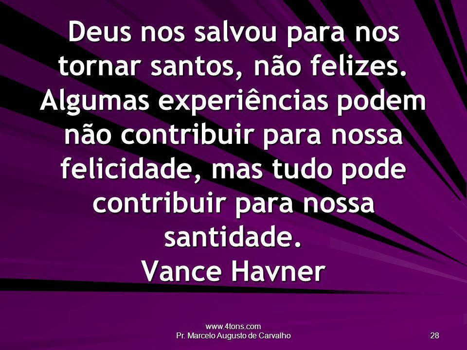 www.4tons.com Pr. Marcelo Augusto de Carvalho 28 Deus nos salvou para nos tornar santos, não felizes. Algumas experiências podem não contribuir para n