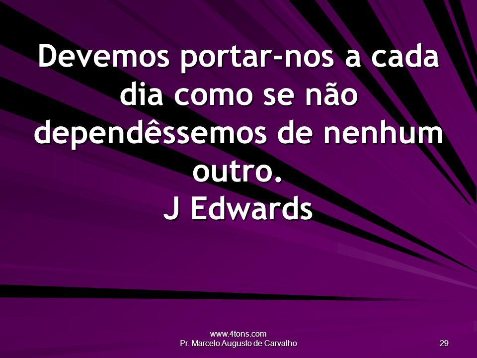 www.4tons.com Pr. Marcelo Augusto de Carvalho 29 Devemos portar-nos a cada dia como se não dependêssemos de nenhum outro. J Edwards