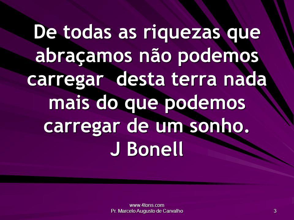 www.4tons.com Pr. Marcelo Augusto de Carvalho 3 De todas as riquezas que abraçamos não podemos carregar desta terra nada mais do que podemos carregar