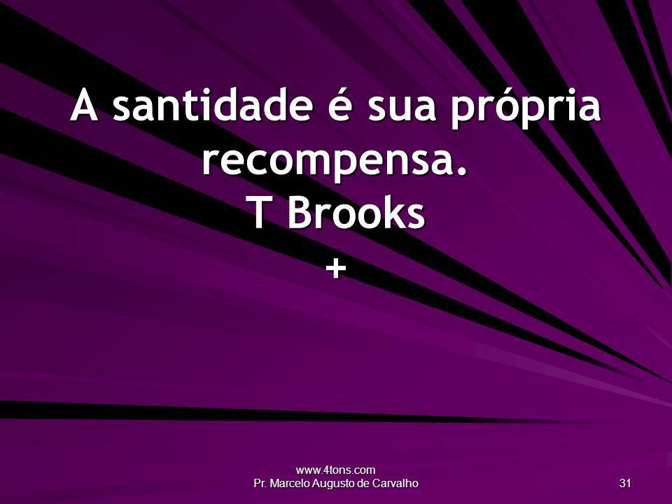 www.4tons.com Pr. Marcelo Augusto de Carvalho 31 A santidade é sua própria recompensa. T Brooks +