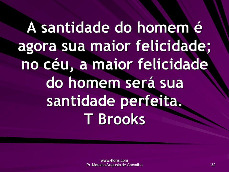 www.4tons.com Pr. Marcelo Augusto de Carvalho 32 A santidade do homem é agora sua maior felicidade; no céu, a maior felicidade do homem será sua santi