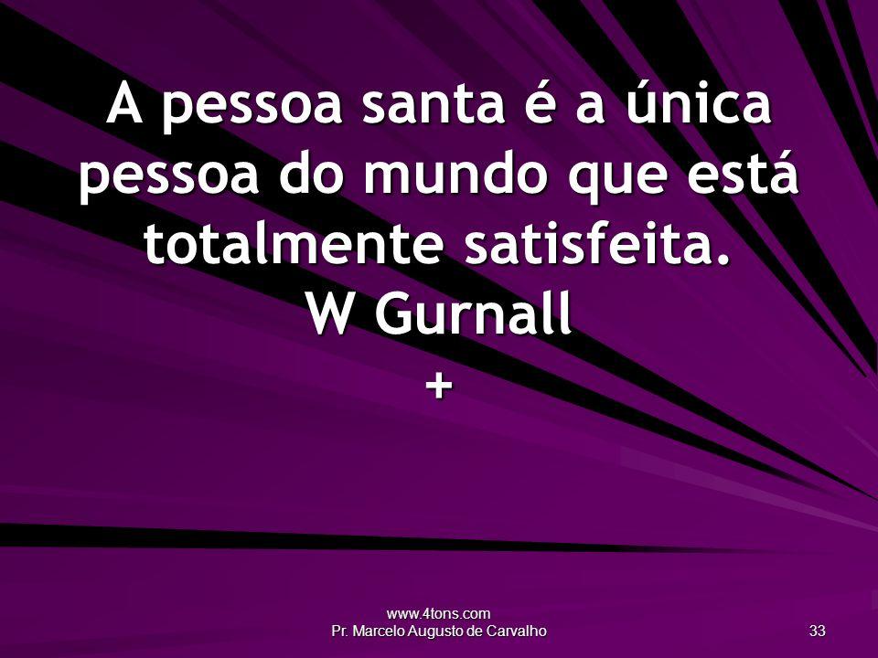www.4tons.com Pr. Marcelo Augusto de Carvalho 33 A pessoa santa é a única pessoa do mundo que está totalmente satisfeita. W Gurnall +
