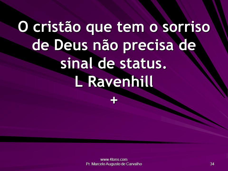 www.4tons.com Pr. Marcelo Augusto de Carvalho 34 O cristão que tem o sorriso de Deus não precisa de sinal de status. L Ravenhill +