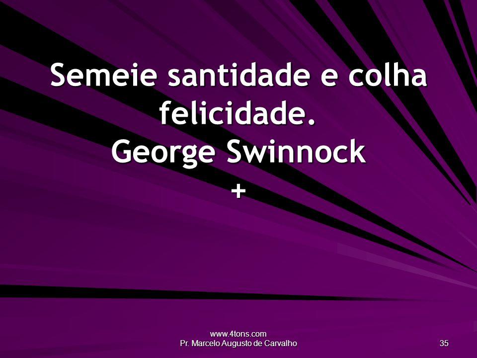 www.4tons.com Pr. Marcelo Augusto de Carvalho 35 Semeie santidade e colha felicidade. George Swinnock +