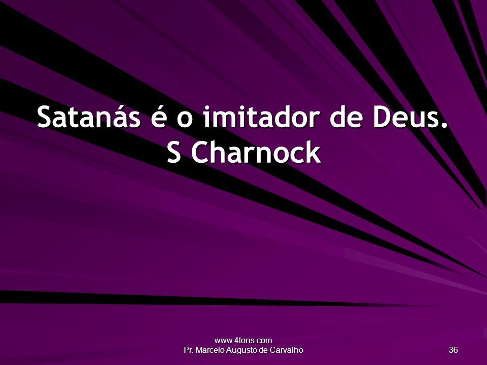 www.4tons.com Pr. Marcelo Augusto de Carvalho 36 Satanás é o imitador de Deus. S Charnock