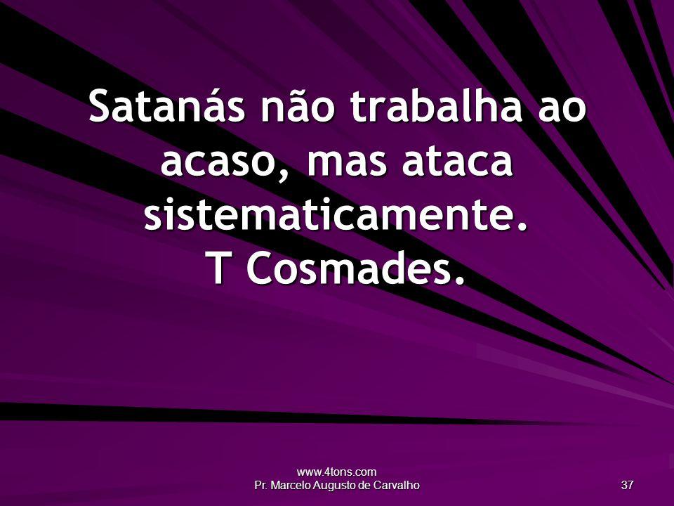 www.4tons.com Pr. Marcelo Augusto de Carvalho 37 Satanás não trabalha ao acaso, mas ataca sistematicamente. T Cosmades.
