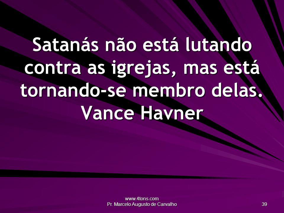 www.4tons.com Pr. Marcelo Augusto de Carvalho 39 Satanás não está lutando contra as igrejas, mas está tornando-se membro delas. Vance Havner