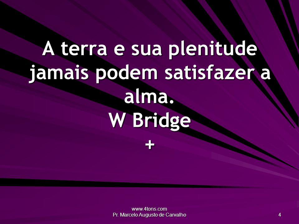 www.4tons.com Pr. Marcelo Augusto de Carvalho 4 A terra e sua plenitude jamais podem satisfazer a alma. W Bridge +