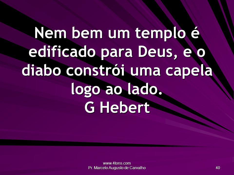 www.4tons.com Pr. Marcelo Augusto de Carvalho 40 Nem bem um templo é edificado para Deus, e o diabo constrói uma capela logo ao lado. G Hebert
