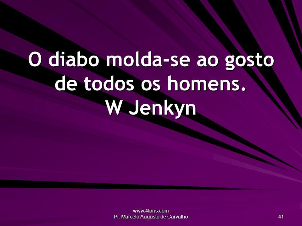 www.4tons.com Pr. Marcelo Augusto de Carvalho 41 O diabo molda-se ao gosto de todos os homens. W Jenkyn