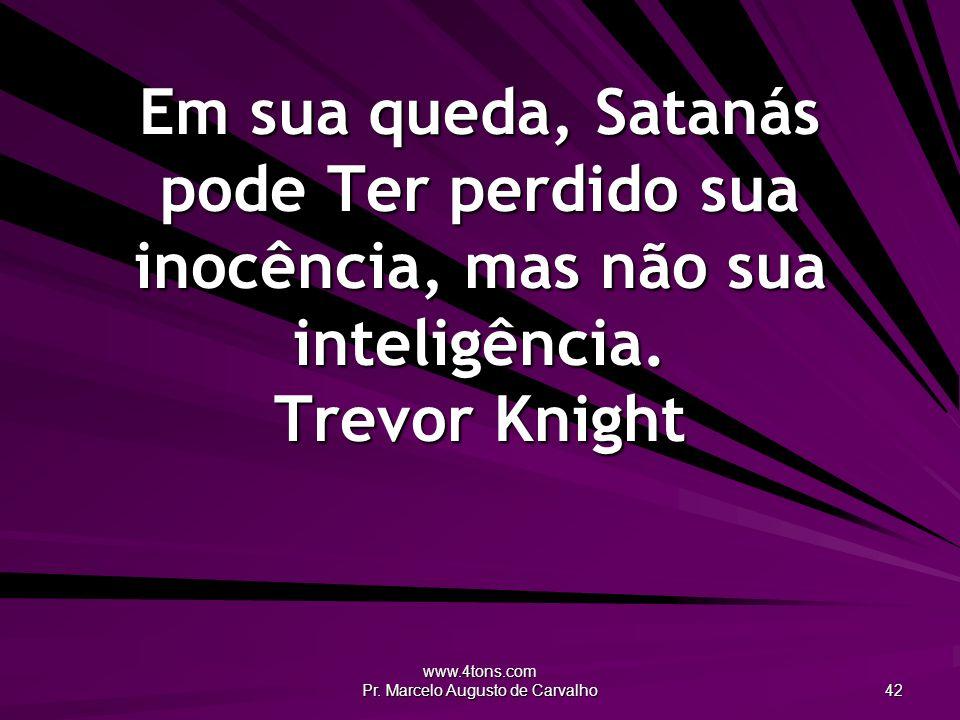 www.4tons.com Pr. Marcelo Augusto de Carvalho 42 Em sua queda, Satanás pode Ter perdido sua inocência, mas não sua inteligência. Trevor Knight