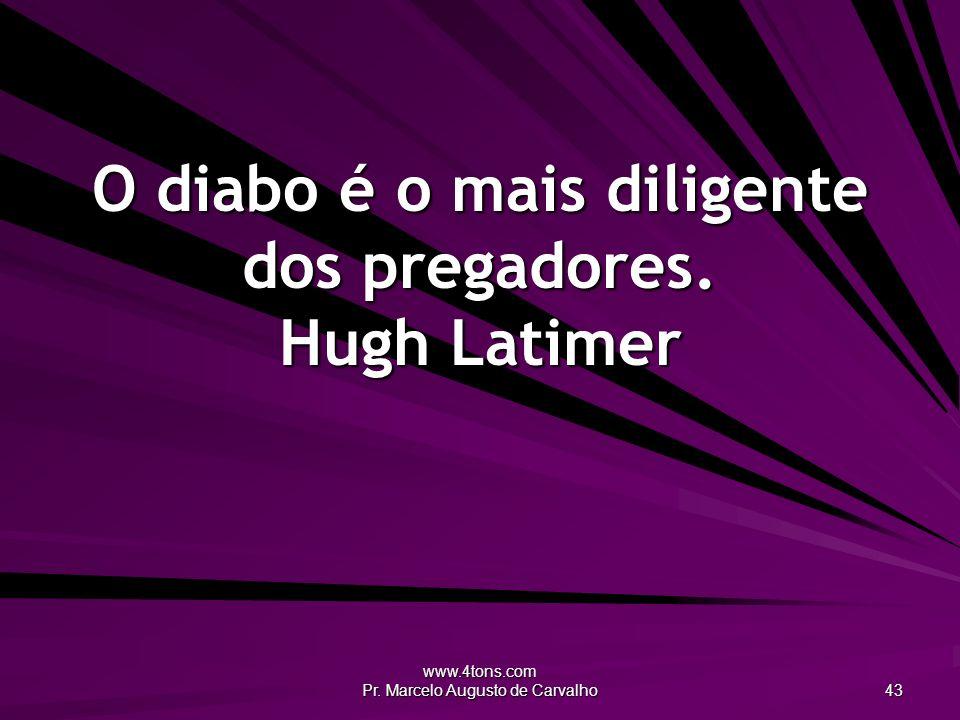 www.4tons.com Pr. Marcelo Augusto de Carvalho 43 O diabo é o mais diligente dos pregadores. Hugh Latimer