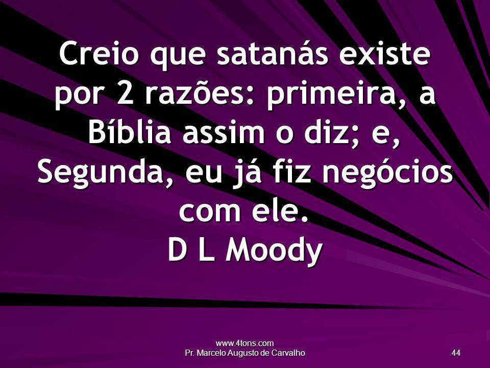 www.4tons.com Pr. Marcelo Augusto de Carvalho 44 Creio que satanás existe por 2 razões: primeira, a Bíblia assim o diz; e, Segunda, eu já fiz negócios