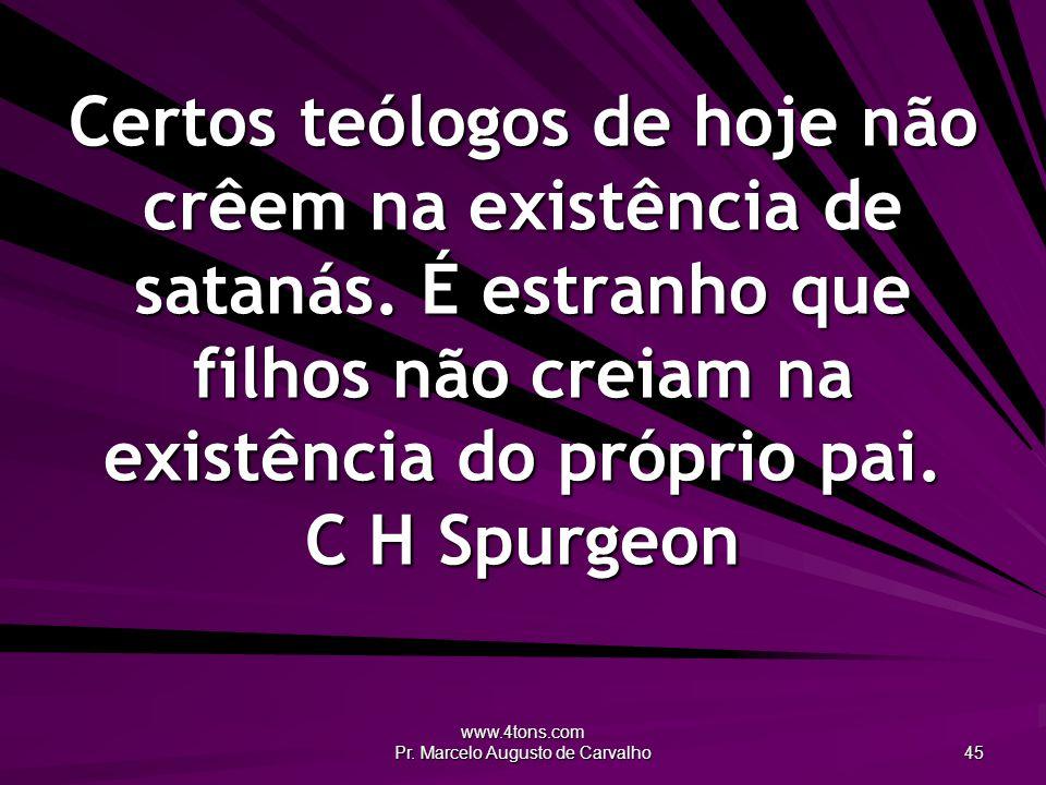 www.4tons.com Pr. Marcelo Augusto de Carvalho 45 Certos teólogos de hoje não crêem na existência de satanás. É estranho que filhos não creiam na exist