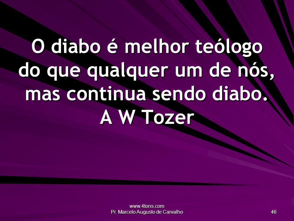 www.4tons.com Pr. Marcelo Augusto de Carvalho 46 O diabo é melhor teólogo do que qualquer um de nós, mas continua sendo diabo. A W Tozer