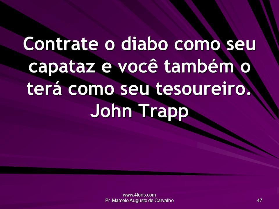 www.4tons.com Pr. Marcelo Augusto de Carvalho 47 Contrate o diabo como seu capataz e você também o terá como seu tesoureiro. John Trapp