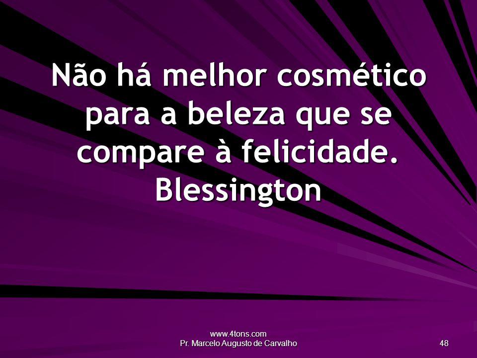 www.4tons.com Pr. Marcelo Augusto de Carvalho 48 Não há melhor cosmético para a beleza que se compare à felicidade. Blessington