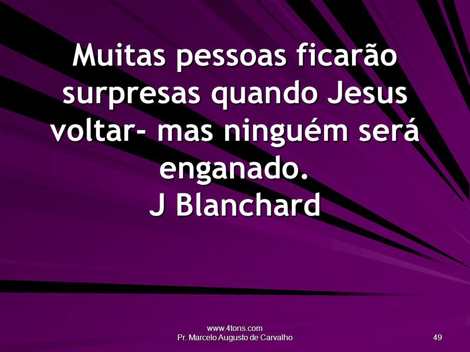 www.4tons.com Pr. Marcelo Augusto de Carvalho 49 Muitas pessoas ficarão surpresas quando Jesus voltar- mas ninguém será enganado. J Blanchard