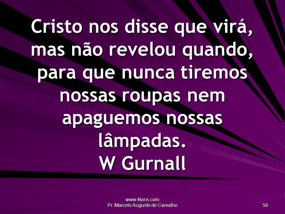 www.4tons.com Pr. Marcelo Augusto de Carvalho 50 Cristo nos disse que virá, mas não revelou quando, para que nunca tiremos nossas roupas nem apaguemos