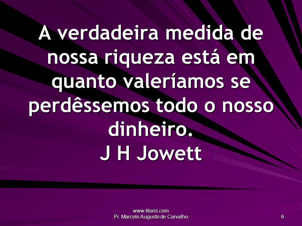 www.4tons.com Pr. Marcelo Augusto de Carvalho 6 A verdadeira medida de nossa riqueza está em quanto valeríamos se perdêssemos todo o nosso dinheiro. J