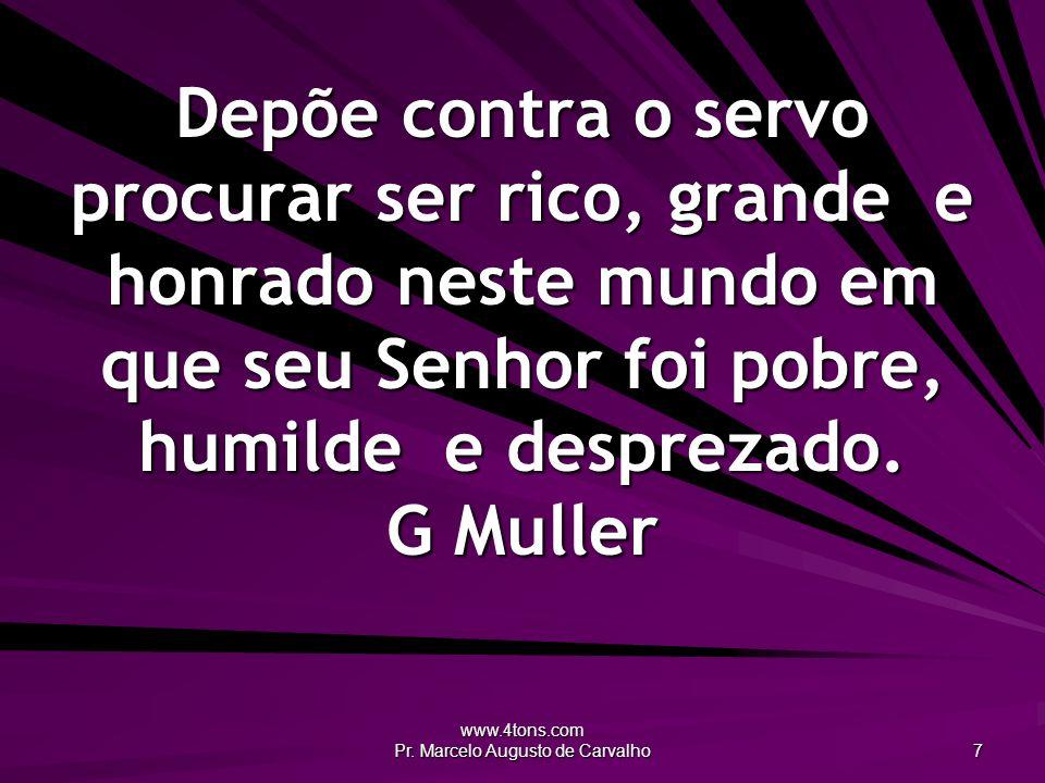 www.4tons.com Pr. Marcelo Augusto de Carvalho 7 Depõe contra o servo procurar ser rico, grande e honrado neste mundo em que seu Senhor foi pobre, humi
