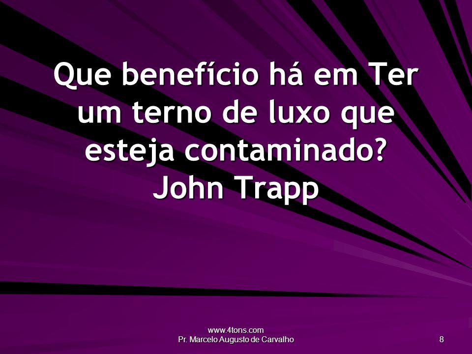 www.4tons.com Pr. Marcelo Augusto de Carvalho 8 Que benefício há em Ter um terno de luxo que esteja contaminado? John Trapp