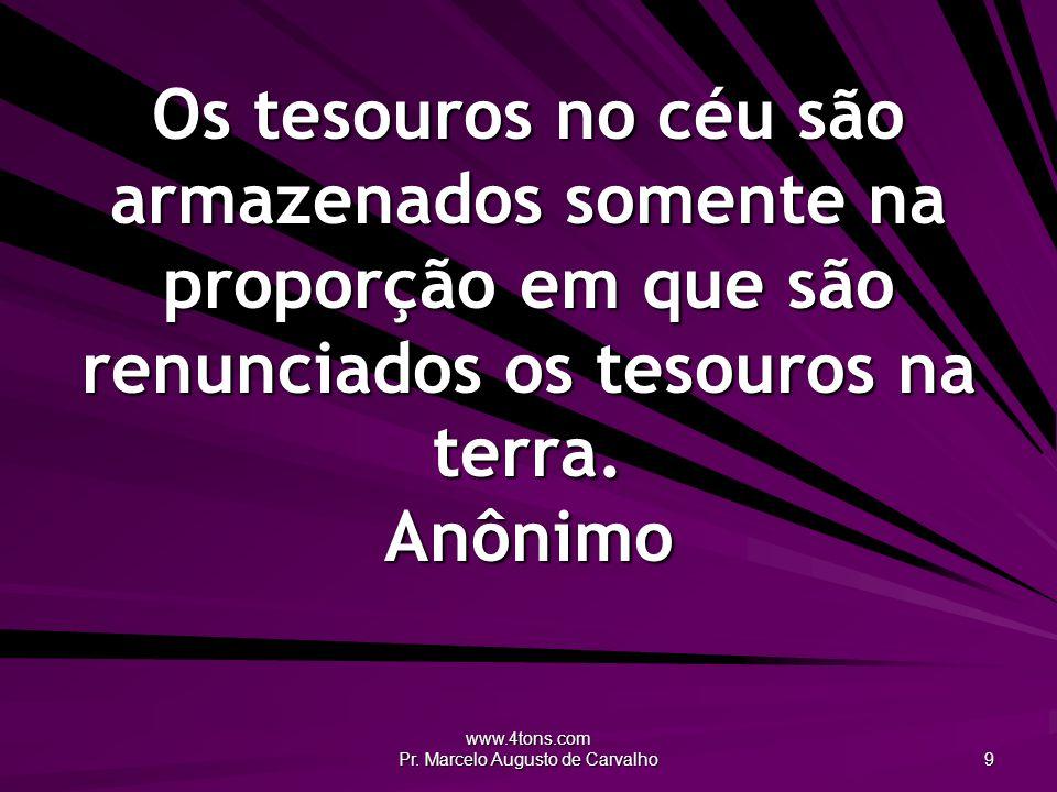 www.4tons.com Pr. Marcelo Augusto de Carvalho 9 Os tesouros no céu são armazenados somente na proporção em que são renunciados os tesouros na terra. A